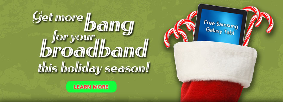 Get more bang for your broadband this holiday season! Learn more
