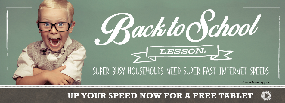 Back to School Lesson: super busy households need super fact internet speeds! Click here.